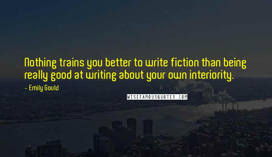 Emily Gould quotes: Nothing trains you better to write fiction than being really good at writing about your own interiority.