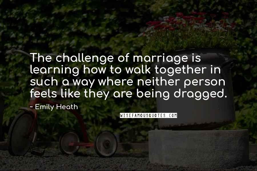 Emily Heath quotes: The challenge of marriage is learning how to walk together in such a way where neither person feels like they are being dragged.