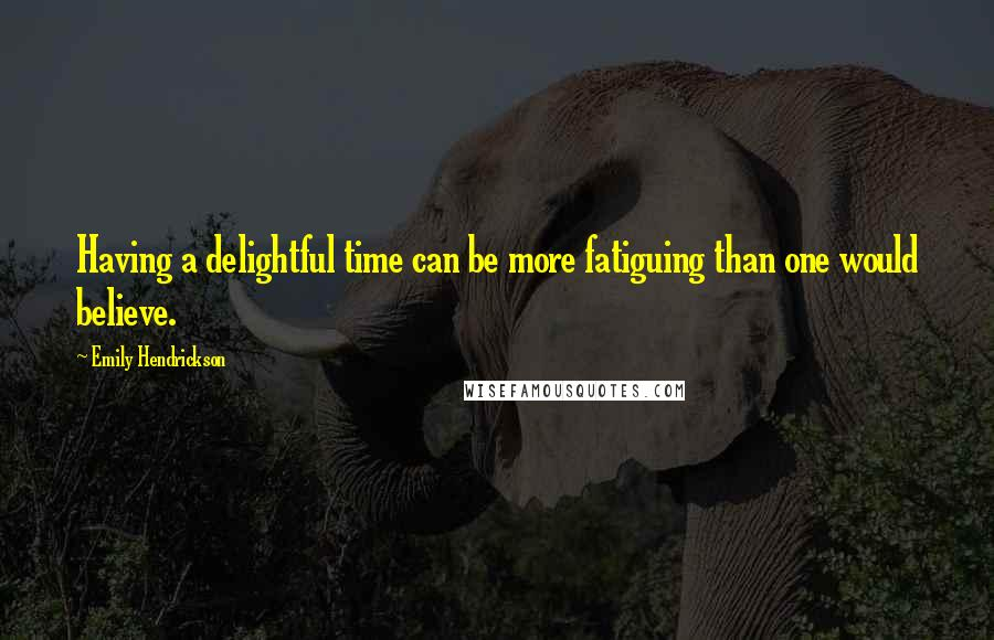 Emily Hendrickson quotes: Having a delightful time can be more fatiguing than one would believe.