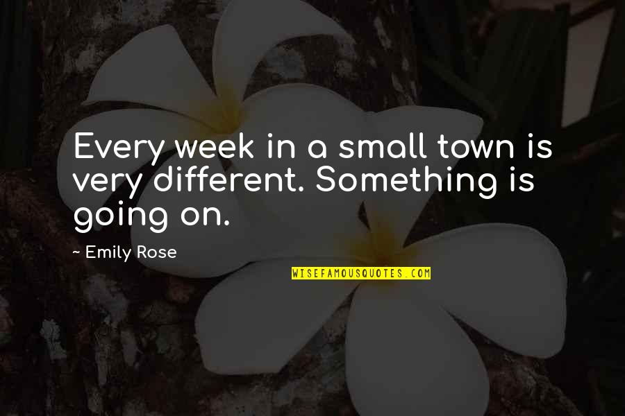 Emily In A Rose For Emily Quotes By Emily Rose: Every week in a small town is very