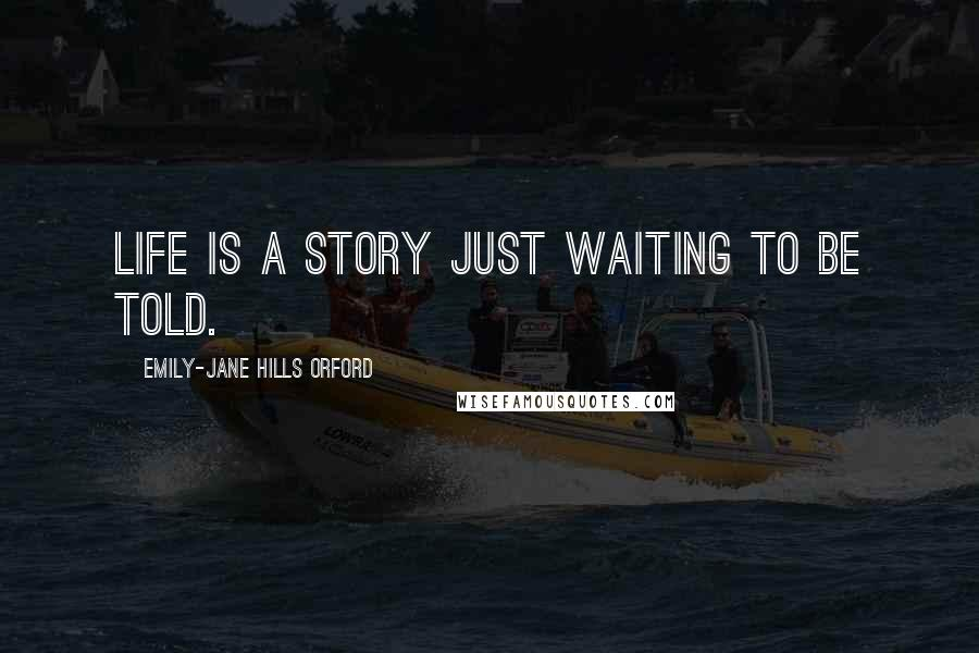 Emily-Jane Hills Orford quotes: Life is a story just waiting to be told.