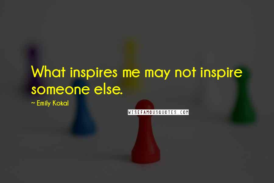Emily Kokal quotes: What inspires me may not inspire someone else.