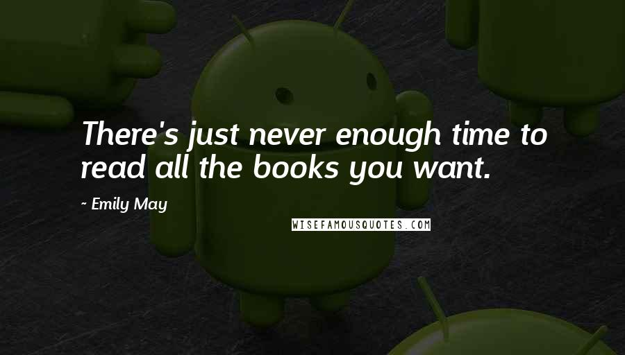 Emily May quotes: There's just never enough time to read all the books you want.