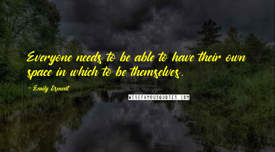 Emily Osment quotes: Everyone needs to be able to have their own space in which to be themselves.