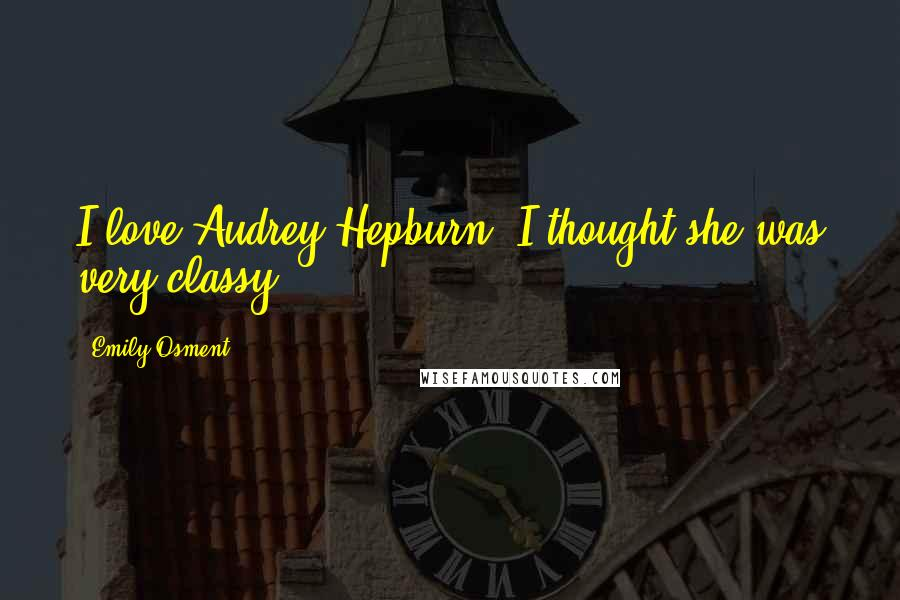 Emily Osment quotes: I love Audrey Hepburn. I thought she was very classy.