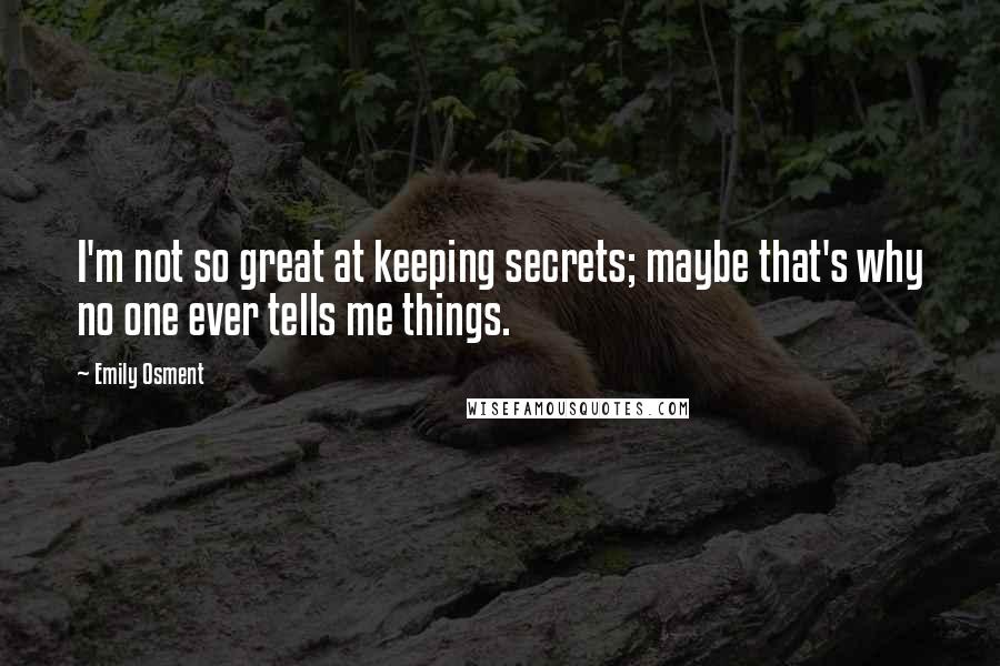 Emily Osment quotes: I'm not so great at keeping secrets; maybe that's why no one ever tells me things.