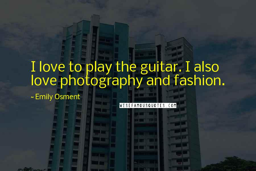 Emily Osment quotes: I love to play the guitar. I also love photography and fashion.