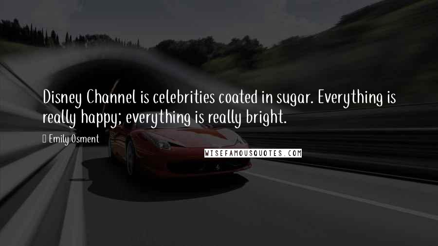 Emily Osment quotes: Disney Channel is celebrities coated in sugar. Everything is really happy; everything is really bright.