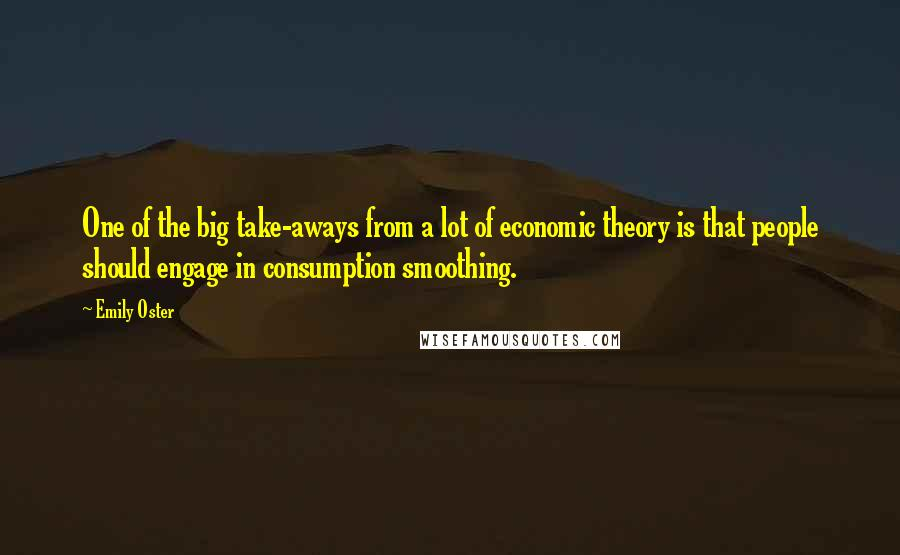 Emily Oster quotes: One of the big take-aways from a lot of economic theory is that people should engage in consumption smoothing.