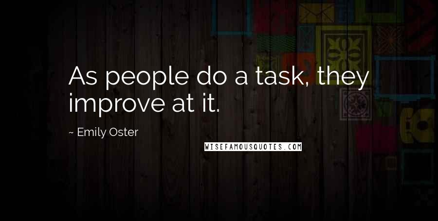 Emily Oster quotes: As people do a task, they improve at it.