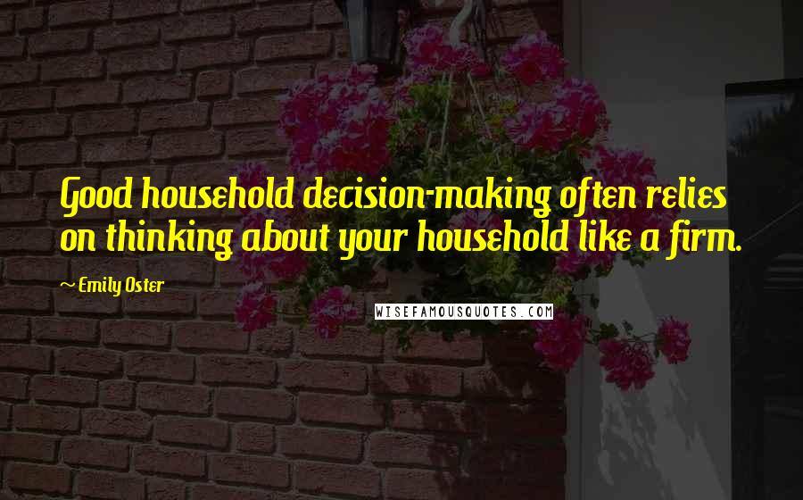 Emily Oster quotes: Good household decision-making often relies on thinking about your household like a firm.