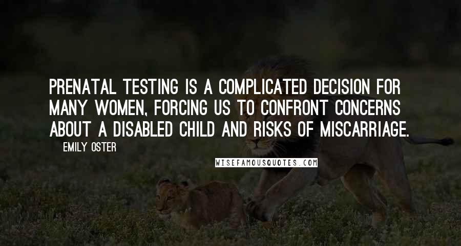 Emily Oster quotes: Prenatal testing is a complicated decision for many women, forcing us to confront concerns about a disabled child and risks of miscarriage.