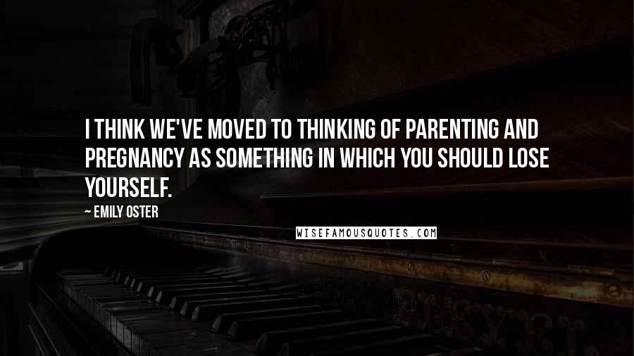 Emily Oster quotes: I think we've moved to thinking of parenting and pregnancy as something in which you should lose yourself.