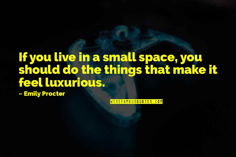 Emily Procter Quotes By Emily Procter: If you live in a small space, you