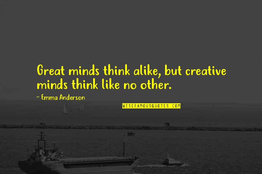 Emily Procter Quotes By Emma Anderson: Great minds think alike, but creative minds think