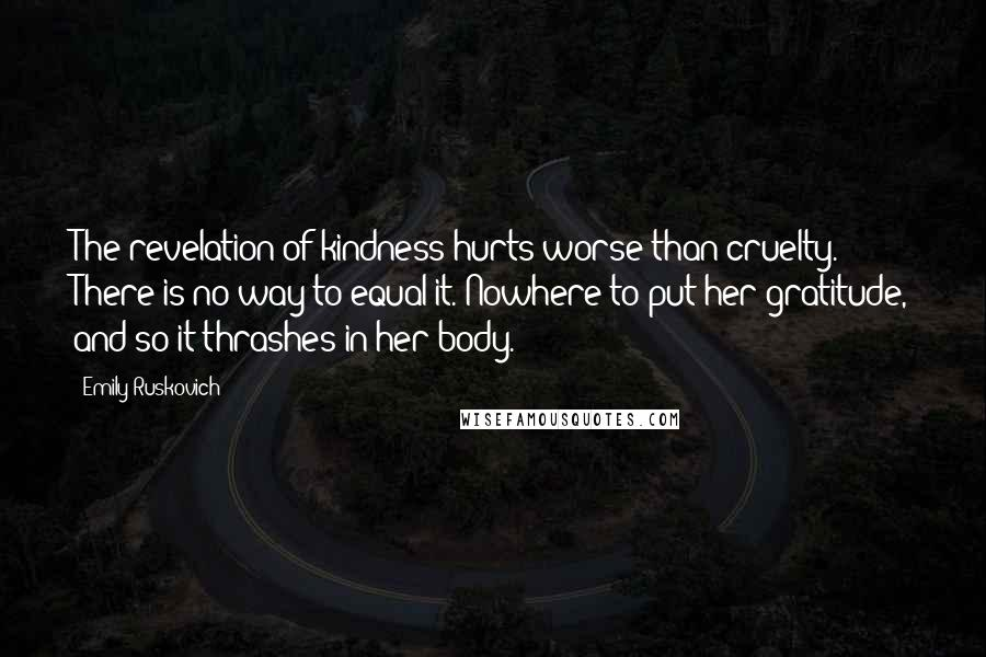 Emily Ruskovich quotes: The revelation of kindness hurts worse than cruelty. There is no way to equal it. Nowhere to put her gratitude, and so it thrashes in her body.