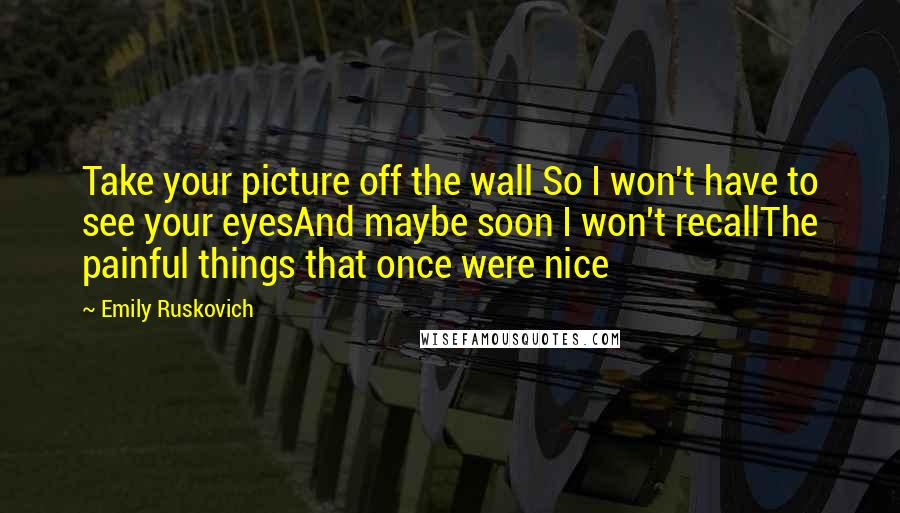 Emily Ruskovich quotes: Take your picture off the wall So I won't have to see your eyesAnd maybe soon I won't recallThe painful things that once were nice