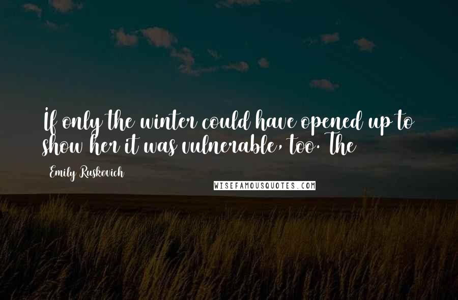Emily Ruskovich quotes: If only the winter could have opened up to show her it was vulnerable, too. The