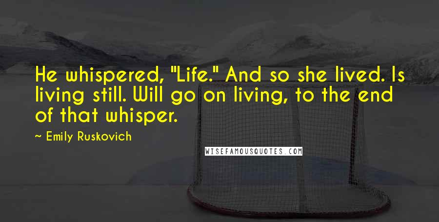 """Emily Ruskovich quotes: He whispered, """"Life."""" And so she lived. Is living still. Will go on living, to the end of that whisper."""