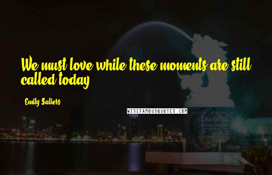 Emily Saliers quotes: We must love while these moments are still called today.