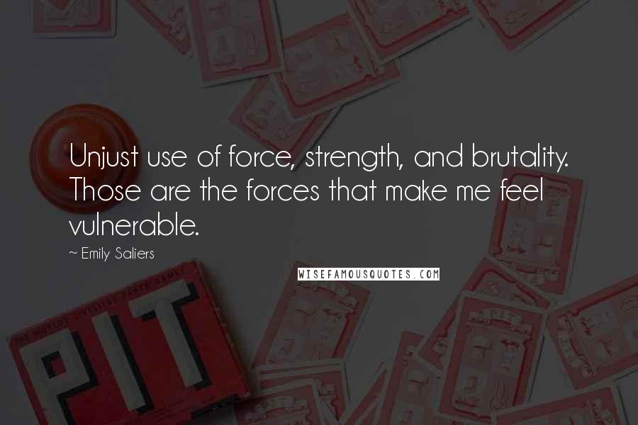 Emily Saliers quotes: Unjust use of force, strength, and brutality. Those are the forces that make me feel vulnerable.