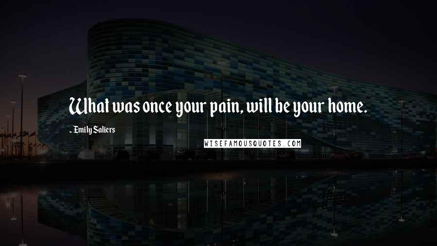 Emily Saliers quotes: What was once your pain, will be your home.