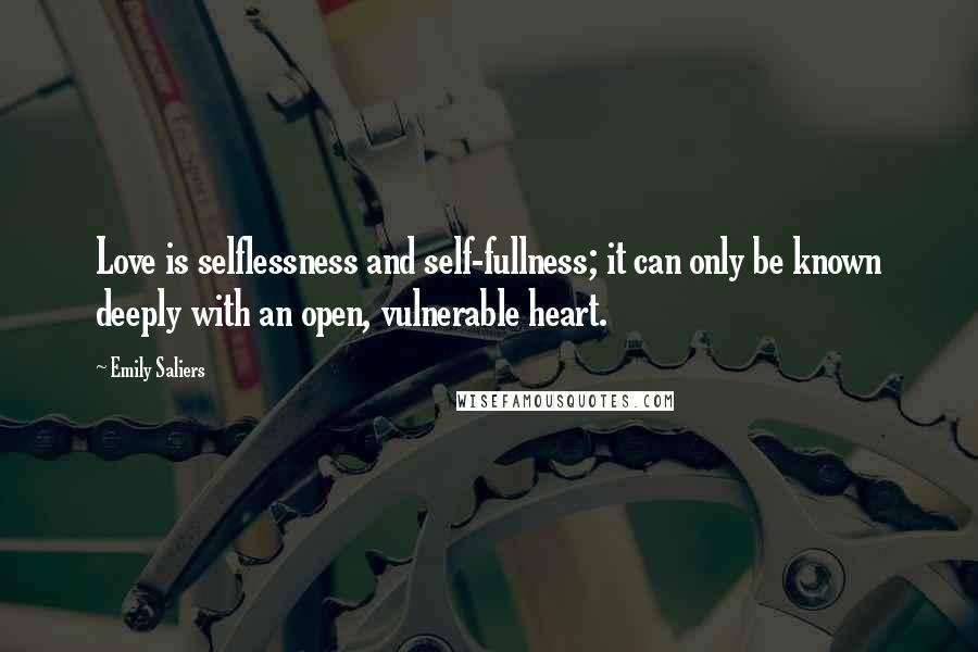 Emily Saliers quotes: Love is selflessness and self-fullness; it can only be known deeply with an open, vulnerable heart.