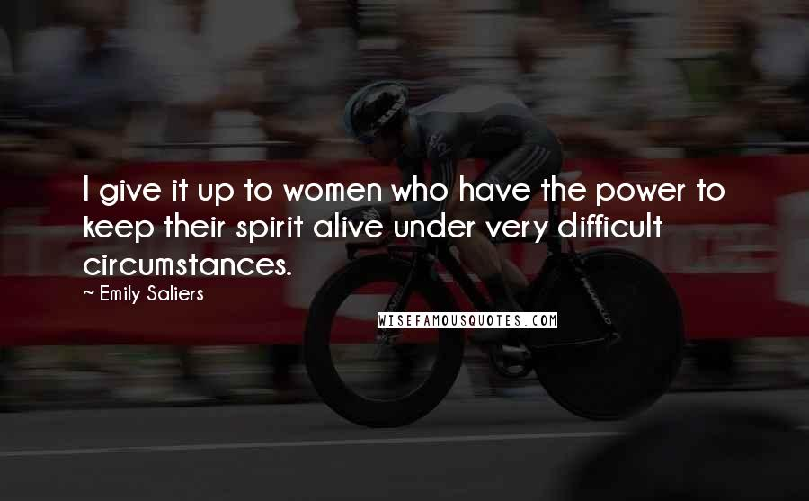 Emily Saliers quotes: I give it up to women who have the power to keep their spirit alive under very difficult circumstances.