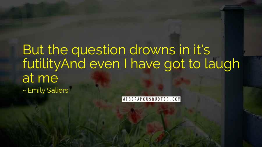 Emily Saliers quotes: But the question drowns in it's futilityAnd even I have got to laugh at me