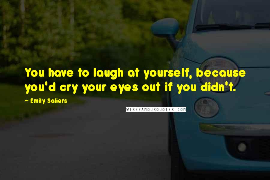 Emily Saliers quotes: You have to laugh at yourself, because you'd cry your eyes out if you didn't.