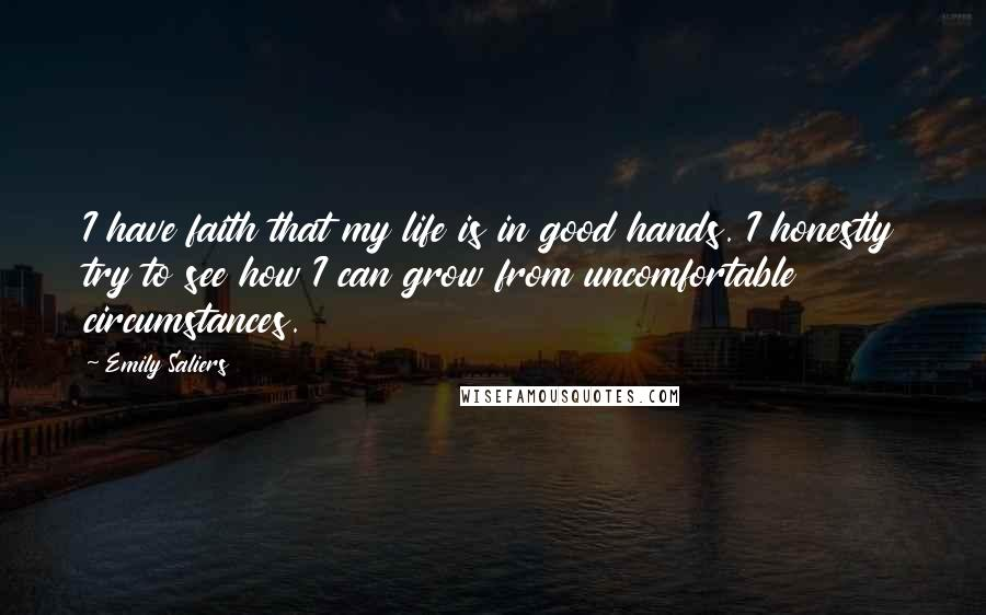 Emily Saliers quotes: I have faith that my life is in good hands. I honestly try to see how I can grow from uncomfortable circumstances.