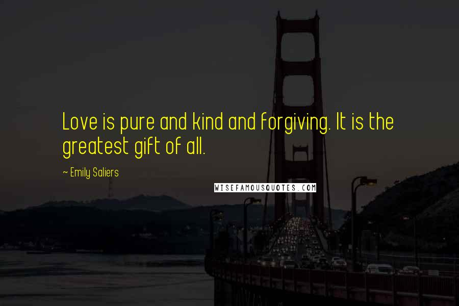 Emily Saliers quotes: Love is pure and kind and forgiving. It is the greatest gift of all.
