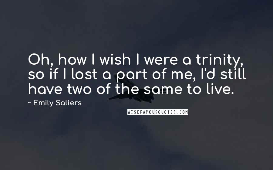 Emily Saliers quotes: Oh, how I wish I were a trinity, so if I lost a part of me, I'd still have two of the same to live.