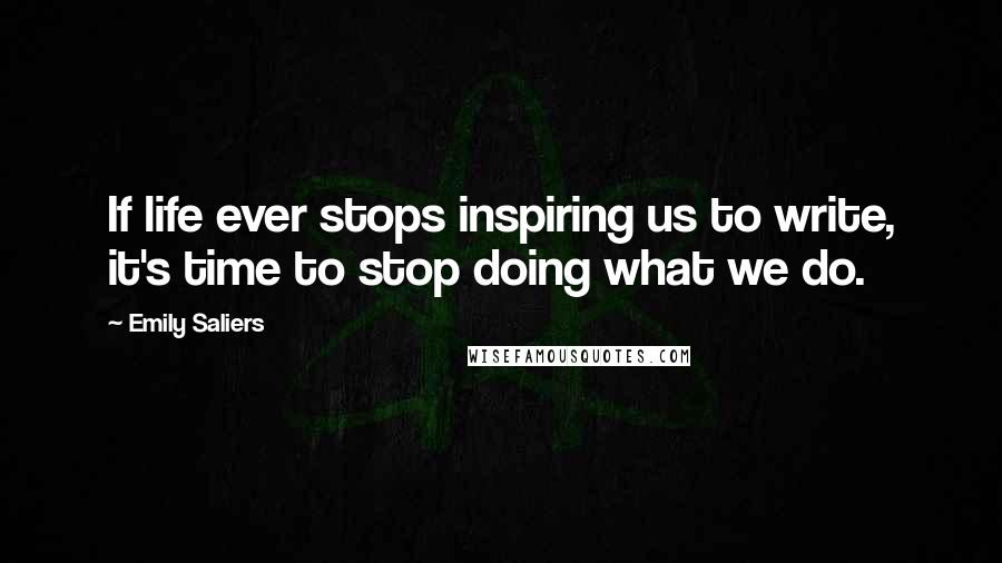 Emily Saliers quotes: If life ever stops inspiring us to write, it's time to stop doing what we do.