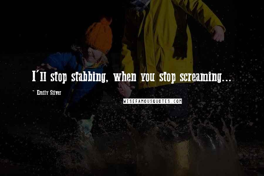 Emily Silver quotes: I'll stop stabbing, when you stop screaming...