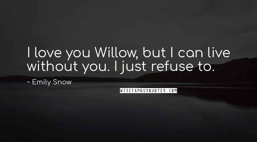 Emily Snow quotes: I love you Willow, but I can live without you. I just refuse to.