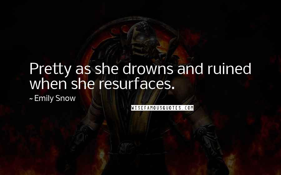 Emily Snow quotes: Pretty as she drowns and ruined when she resurfaces.