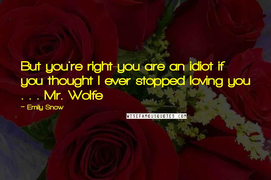 Emily Snow quotes: But you're right-you are an idiot if you thought I ever stopped loving you . . . Mr. Wolfe