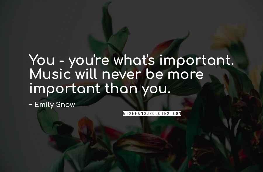 Emily Snow quotes: You - you're what's important. Music will never be more important than you.