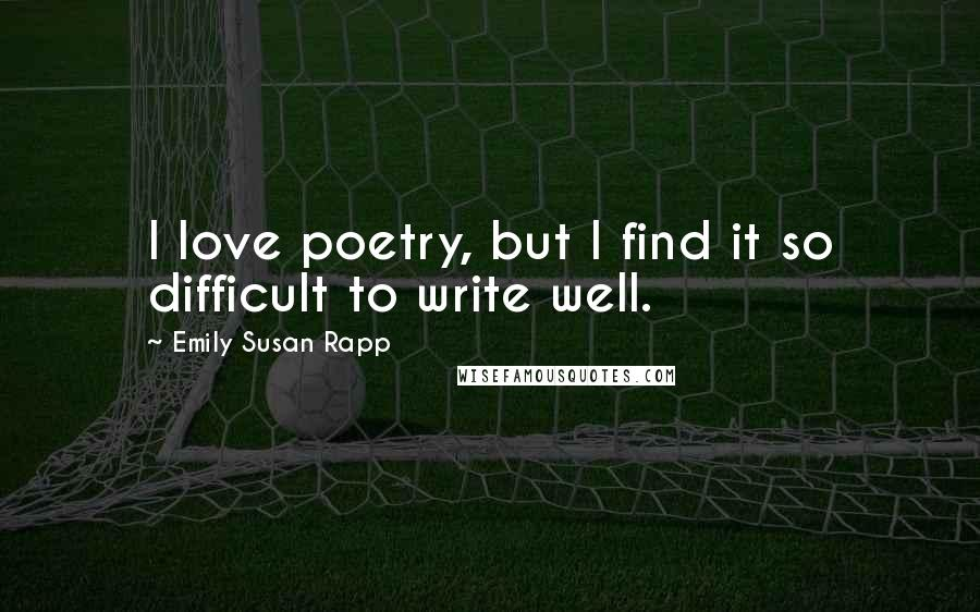 Emily Susan Rapp quotes: I love poetry, but I find it so difficult to write well.