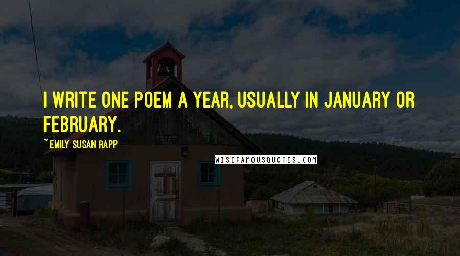 Emily Susan Rapp quotes: I write one poem a year, usually in January or February.