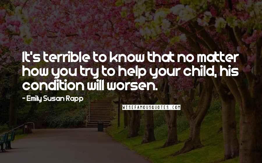Emily Susan Rapp quotes: It's terrible to know that no matter how you try to help your child, his condition will worsen.