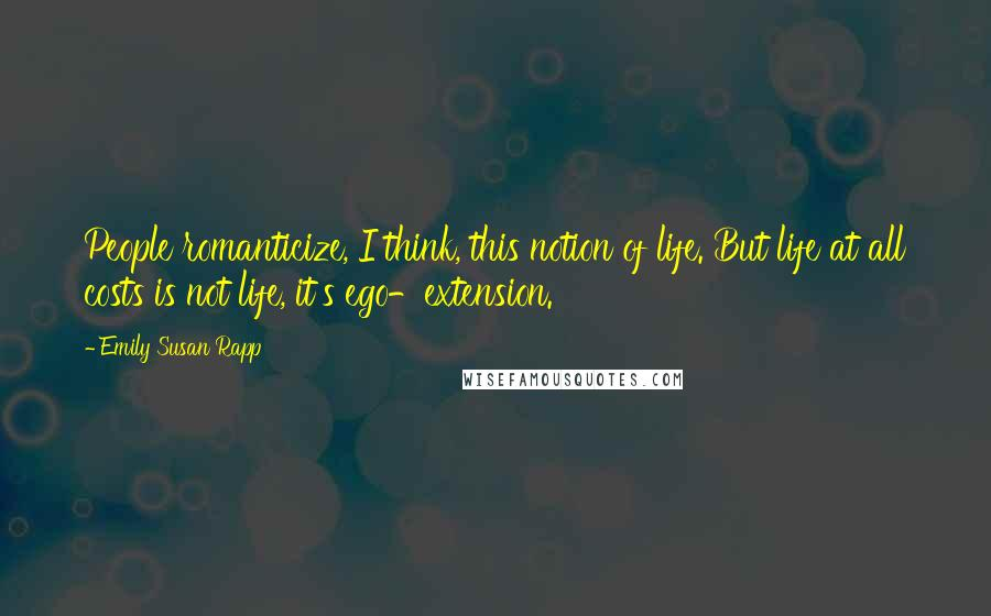 Emily Susan Rapp quotes: People romanticize, I think, this notion of life. But life at all costs is not life, it's ego-extension.