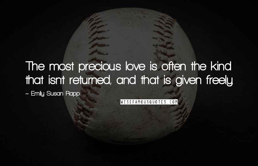Emily Susan Rapp quotes: The most precious love is often the kind that isn't returned, and that is given freely.
