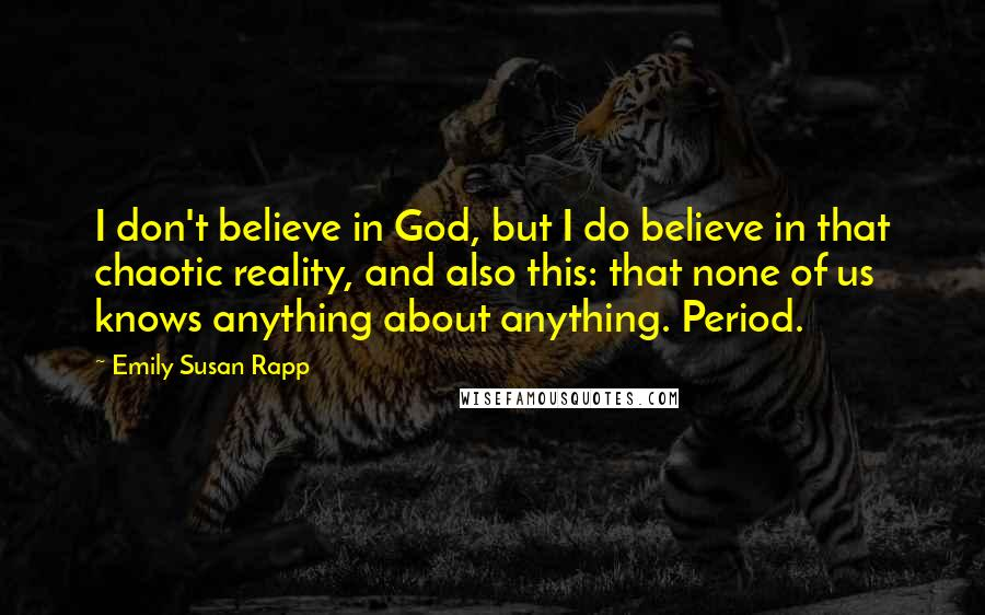 Emily Susan Rapp quotes: I don't believe in God, but I do believe in that chaotic reality, and also this: that none of us knows anything about anything. Period.