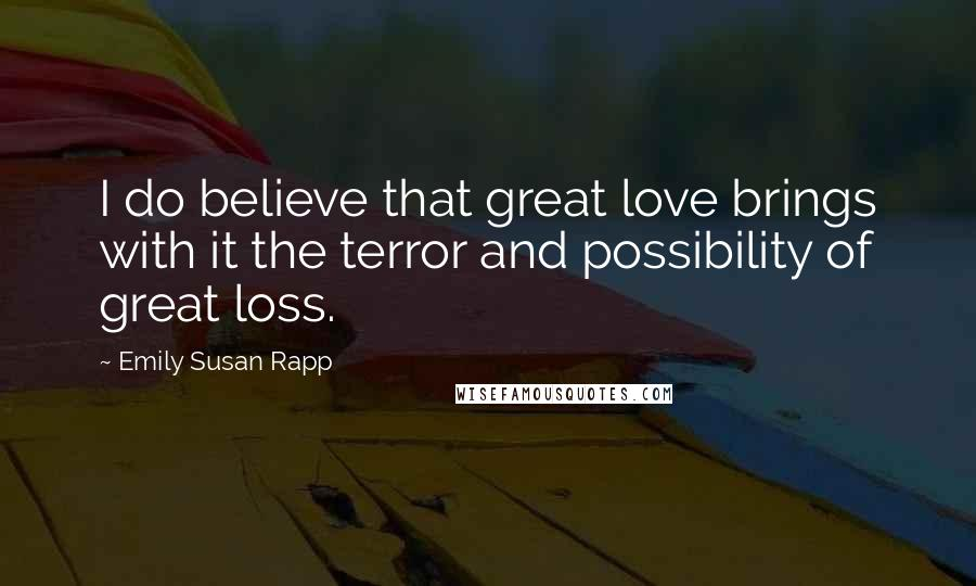 Emily Susan Rapp quotes: I do believe that great love brings with it the terror and possibility of great loss.