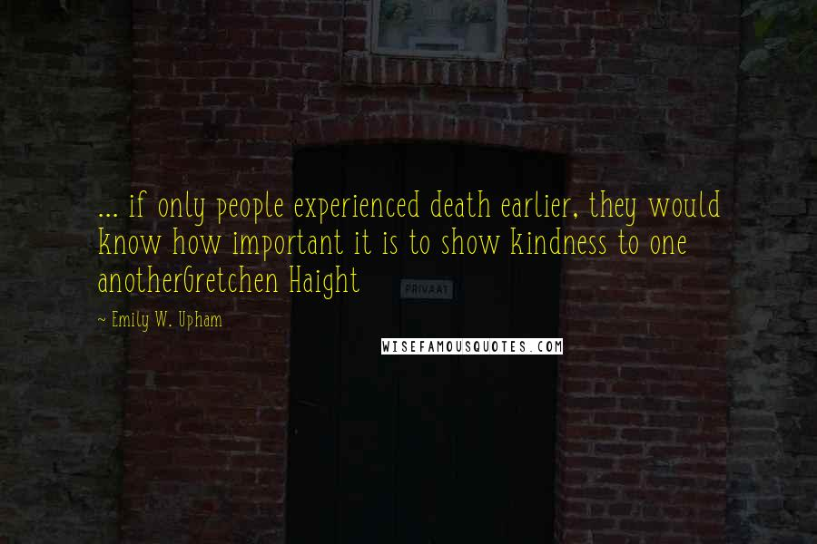 Emily W. Upham quotes: ... if only people experienced death earlier, they would know how important it is to show kindness to one anotherGretchen Haight