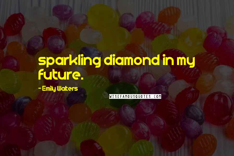 Emily Walters quotes: sparkling diamond in my future.