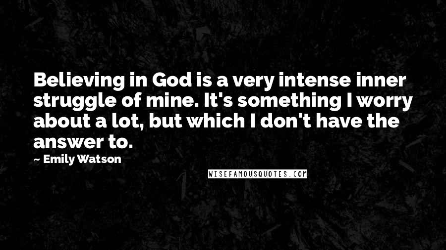 Emily Watson quotes: Believing in God is a very intense inner struggle of mine. It's something I worry about a lot, but which I don't have the answer to.