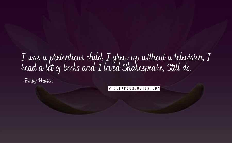 Emily Watson quotes: I was a pretentious child. I grew up without a television. I read a lot of books and I loved Shakespeare. Still do.